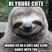 Sexual Sloth - HI youre cute Wanna go on a date and slow dance wiTh you