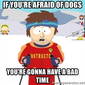 You're gonna have a bad time - If you're afraid of dogs you're gonna have a bad time