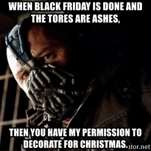 Bane Permission to Die - When black friday is done and the tores are ashes, Then you have my permission to decorate for christmas.