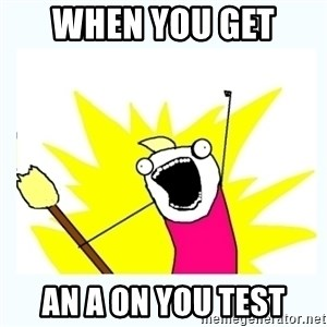 All the things - whEn you get  An a on you test