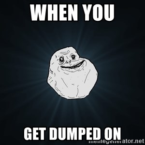 Forever Alone - When you  Get dumPed on