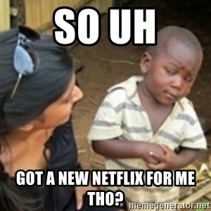 Skeptical african kid  - so uh got a new netflix for me tho?
