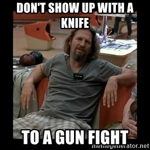 The Dude - don't show up with a knife to a gun fight