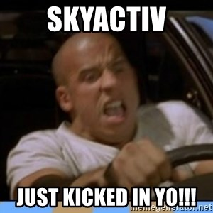 fast and furious - Skyactiv JUST KICKED IN YO!!!