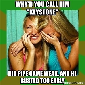"Laughing Girls  - Why'd you call him ""keystone"" His pipe game weak, and he busted too early"