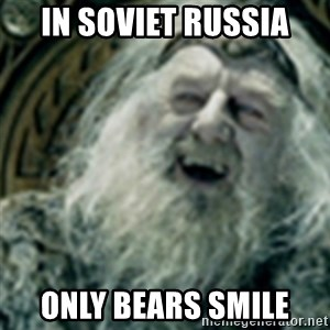 you have no power here - IN SOVIET RUSSIA ONLY BEARS SMILE