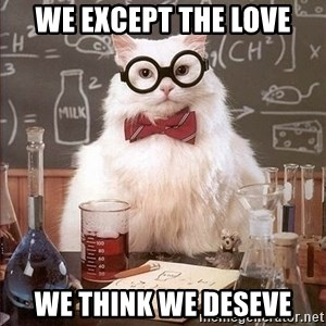 Chemistry Cat - we except the love we think we deseve