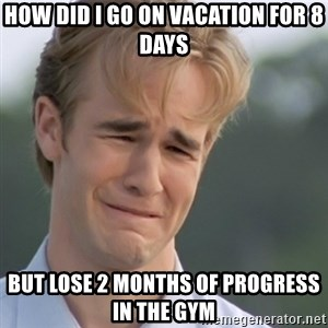 Dawson's Creek - How did i go on vacation for 8 days But Lose 2 months of progress in the gym