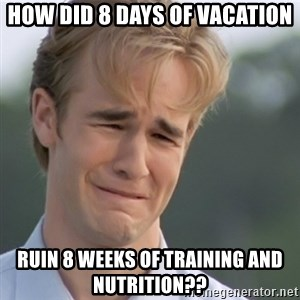 Dawson's Creek - How did 8 days of vacation Ruin 8 weeks of training and nutRition??