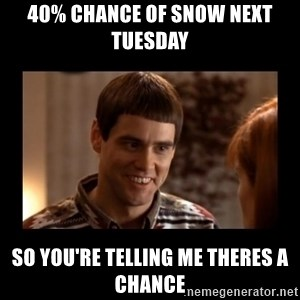 Lloyd-So you're saying there's a chance! - 40% Chance of snow next tueSDay So you're telling me Theres a chance