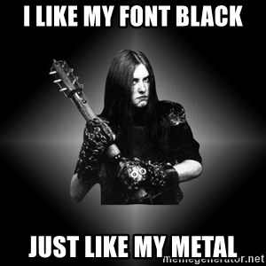 Black Metal - I LIKE MY FONT BLACK JUST LIKE MY METAL