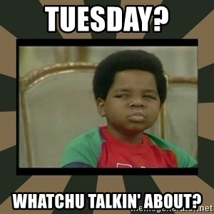 What you talkin' bout Willis  - TUESDAY?  Whatchu Talkin' about?