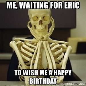 Skeleton waiting - Me, waiting for Eric  To WISH ME a HAPPY BIRTHDAY