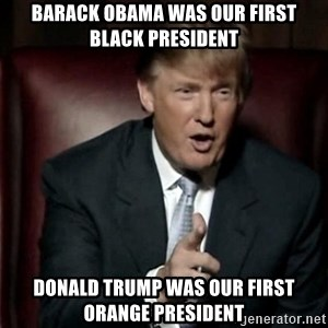 Donald Trump - Barack Obama was our first Black President Donald Trump was our first Orange President