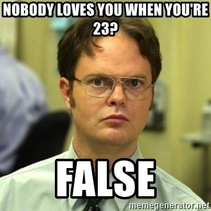 Dwight Meme - Nobody loves you when you're 23? False