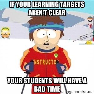 You're gonna have a bad time - If your learning targets aren't clear  Your students will have a bad time