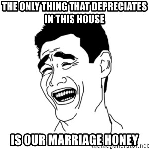 FU*CK THAT GUY - the only thing that depreciates in this house is our marriage honey