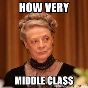Dowager Countess of Grantham - How very Middle class