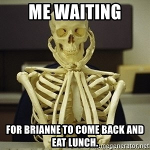 Skeleton waiting - Me Waiting For brianne to come back and eat lunch.