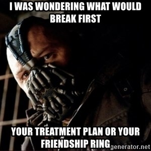 Bane Permission to Die - I was wondering what would break first your treatment plan or your friendship ring