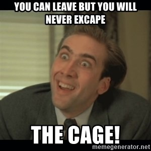 Nick Cage - You can leave but you will never excape THE CAGE!