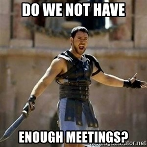 GLADIATOR - DO WE NOT HAVE ENOUGH MEETINGS?