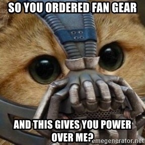 bane cat - So you ordered fan gear and this gives you power over me?