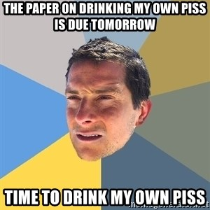 Bear Grylls - The paper on drinking my own piss is due tomorrow time to drink my own piss