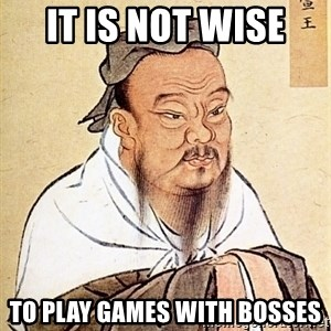 Confucious - it is not wise  to play games with bosses
