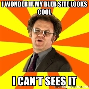 Dr. Steve Brule - I WONDER IF MY BLEB SITE LOOKS COOL I CAN'T SEES IT