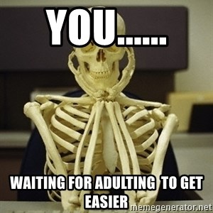 Skeleton waiting - You...... Waiting for adulting  to get easier