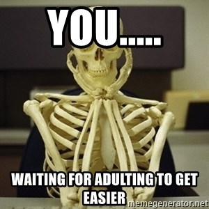Skeleton waiting - You..... Waiting for adulting to GET easier