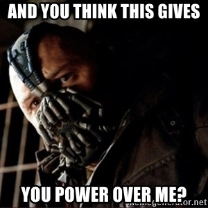 Bane Permission to Die - and you think this gives You power over me?