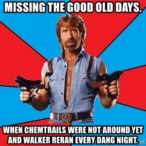 Chuck Norris  - Missing the good old days. When chemtrails were not around yet and walker reran every dang night.