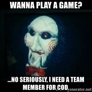 SAW - I wanna play a game - wanna play a game? ...no seriously, i need a team member for cod.