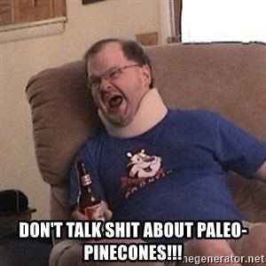 Fuming tourettes guy - Don't talk shit about paleO-pinecones!!!