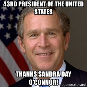 George Bush - 43rd President of the United States Thanks sandra day o'connor!