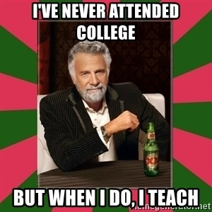 i dont usually - I've never attended college but when i do, i teach