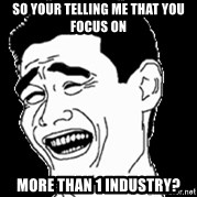 Laughing - so your telling me that you focus on  MORE THAN 1 INDUSTRY?