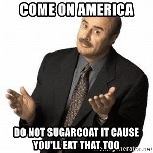 Dr. Phil - Come On America  Do not sugarCoat it Cause you'll eat that too
