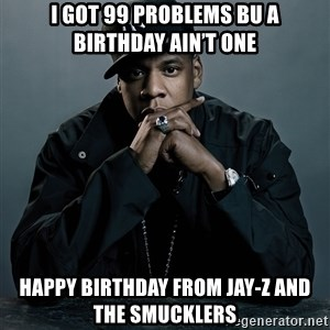 Jay Z problem - I got 99 problems bu a birthday ain't one Happy birthday from jay-z and the smucklers