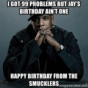Jay Z problem - I got 99 problems but jay's birthday ain't One  Happy birthday from tHe Smucklers