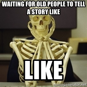 Skeleton waiting - Waiting for old people to tell a story like Like