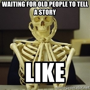 Skeleton waiting - Waiting for old people to tell a story LikE