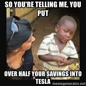 African little boy - So you're telling me, you put over half your savings into tesla