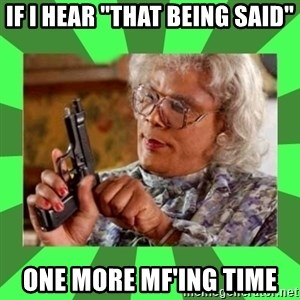"Madea - if i hear ""that being said"" one more mf'ing time"