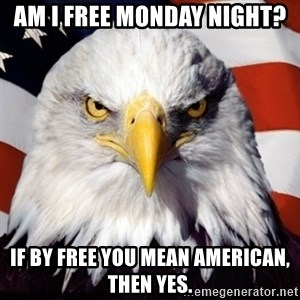 Freedom Eagle  - am i free monday night? if by free you mean american, then yes.