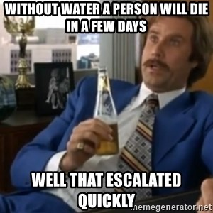 well that escalated quickly  - Without water a person will die in a few days Well that escalated quickly