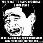 Laughing - You Forgot to rsvp? Ofcourse i Understand About as mUch as you'd understand why there is no seat for you