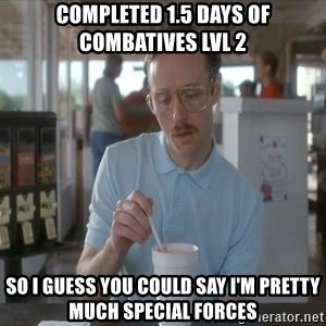 Things are getting pretty Serious (Napoleon Dynamite) - COMPLETED 1.5 DAYS OF COMBATIVES LVL 2 SO I GUESS YOU COULD SAY I'M PRETTY MUCH SPECIAL FORCES